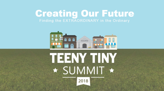 Teeny Tiny Summit 2018 –  Creating our Future – Finding the EXTRAORDINARY  in the Ordinary